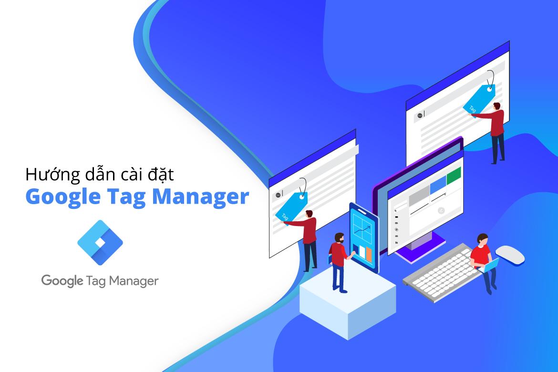 Google tag manager là gì? Hướng dẫn sử dụng GTM cơ bản