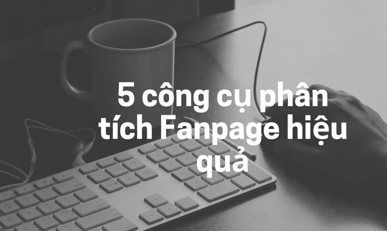Top 5 công cụ phân tích Fanpage đối thủ hiệu quả
